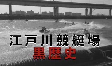 江戸川競艇場の黒歴史!伝説の前ヅケの秘話 !!!