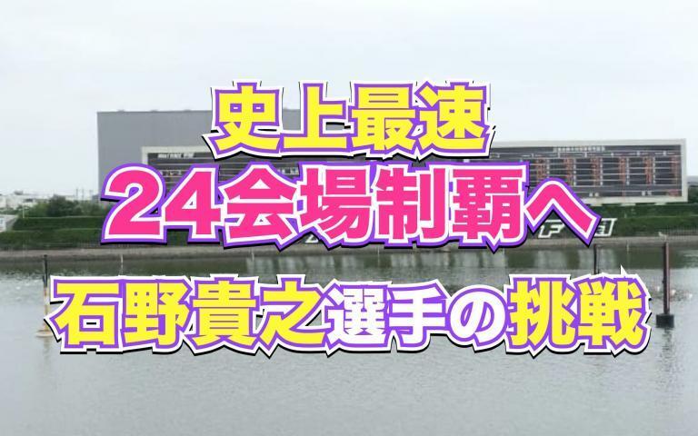 史上最速の全24会場制覇へ石野貴之選手の挑戦が始まる!下関競艇場